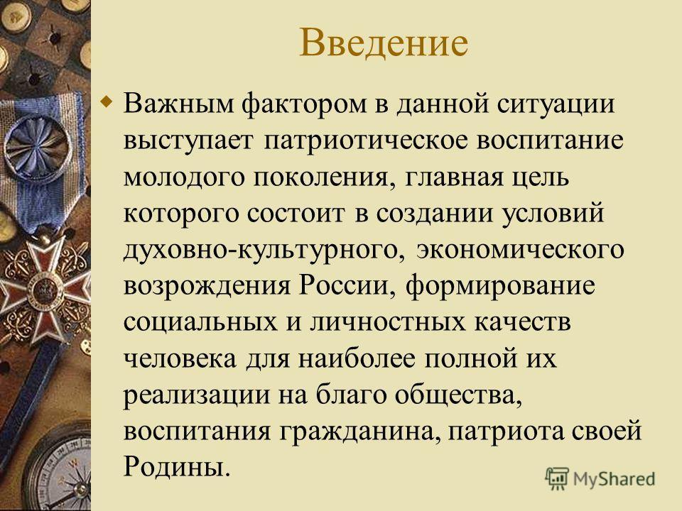 Введение Важным фактором в данной ситуации выступает патриотическое воспитание молодого поколения, главная цель которого состоит в создании условий духовно-культурного, экономического возрождения России, формирование социальных и личностных качеств ч