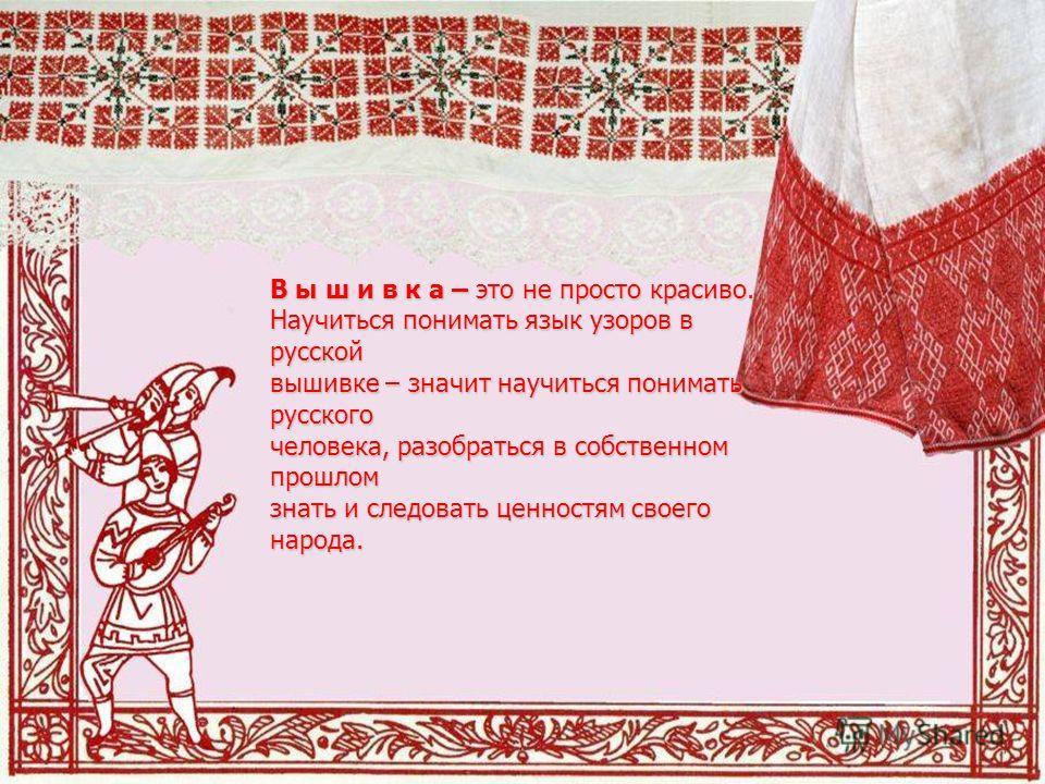 В ы ш и в к а – это не просто красиво. Научиться понимать язык узоров в русской вышивке – значит научиться понимать русского человека, разобраться в собственном прошлом знать и следовать ценностям своего народа.