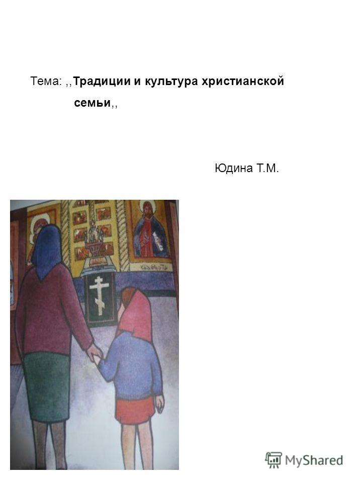 Тема:,,Традиции и культура христианской семьи,, Юдина Т.М.