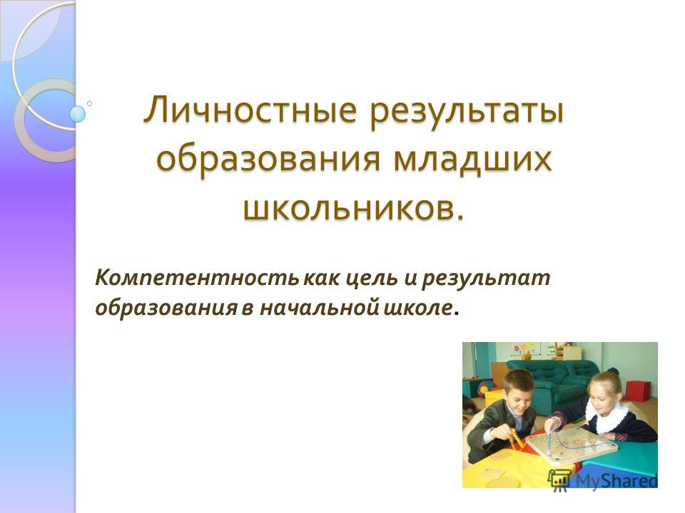 Личностные результаты образования младших школьников. Компетентность как цель и результат образования в начальной школе.