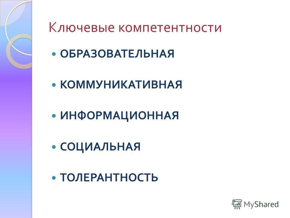 Ключевые компетентности ОБРАЗОВАТЕЛЬНАЯ КОММУНИКАТИВНАЯ ИНФОРМАЦИОННАЯ СОЦИАЛЬНАЯ ТОЛЕРАНТНОСТЬ