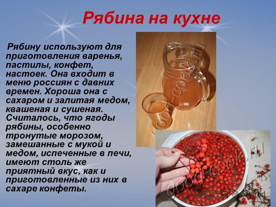 Рябина на кухне Рябину используют для приготовления варенья, пастилы, конфет, настоек. Она входит в меню россиян с давних времен. Хороша она с сахаром и залитая медом, квашеная и сушеная. Считалось, что ягоды рябины, особенно тронутые морозом, замеша