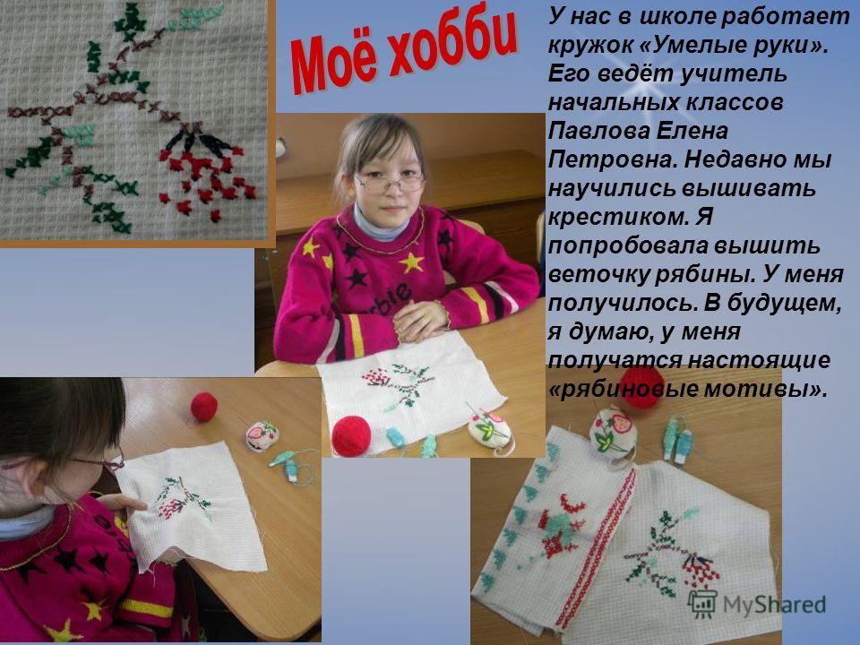 У нас в школе работает кружок «Умелые руки». Его ведёт учитель начальных классов Павлова Елена Петровна. Недавно мы научились вышивать крестиком. Я попробовала вышить веточку рябины. У меня получилось. В будущем, я думаю, у меня получатся настоящие «