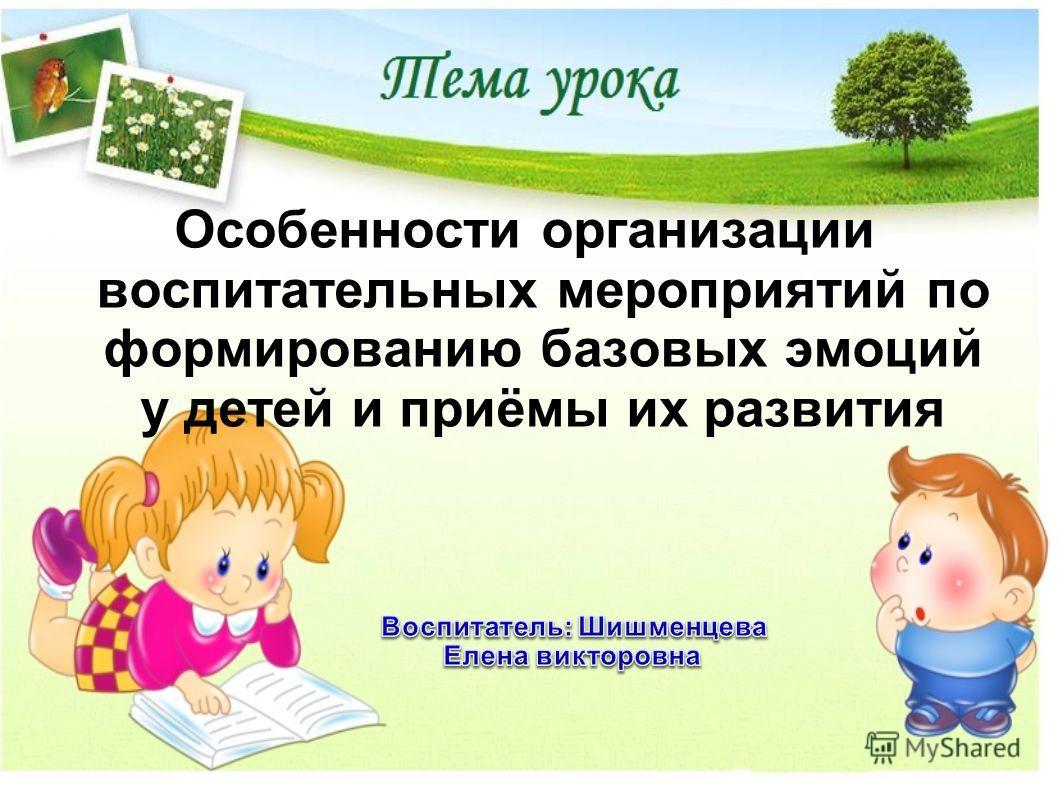 Особенности организации воспитательных мероприятий по формированию базовых эмоций у детей и приёмы их развития