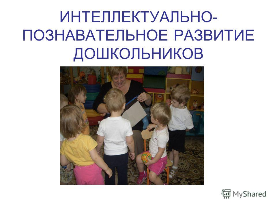 ИНТЕЛЛЕКТУАЛЬНО- ПОЗНАВАТЕЛЬНОЕ РАЗВИТИЕ ДОШКОЛЬНИКОВ