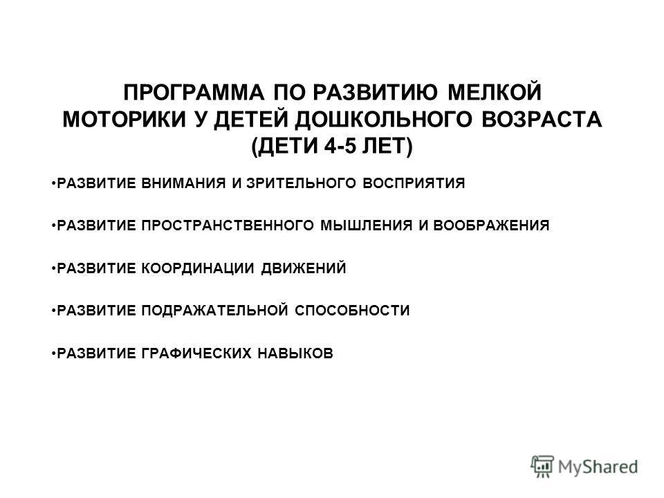 ПРОГРАММА ПО РАЗВИТИЮ МЕЛКОЙ МОТОРИКИ У ДЕТЕЙ ДОШКОЛЬНОГО ВОЗРАСТА (ДЕТИ 4-5 ЛЕТ) РАЗВИТИЕ ВНИМАНИЯ И ЗРИТЕЛЬНОГО ВОСПРИЯТИЯ РАЗВИТИЕ ПРОСТРАНСТВЕННОГО МЫШЛЕНИЯ И ВООБРАЖЕНИЯ РАЗВИТИЕ КООРДИНАЦИИ ДВИЖЕНИЙ РАЗВИТИЕ ПОДРАЖАТЕЛЬНОЙ СПОСОБНОСТИ РАЗВИТИЕ