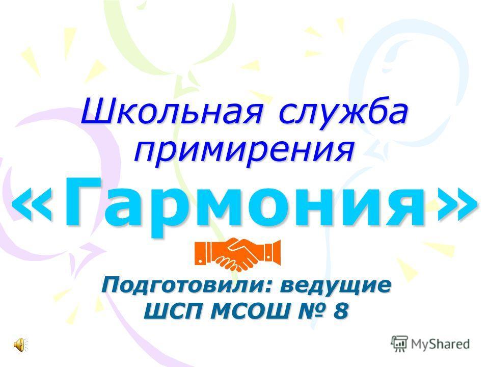 Школьная служба примирения «Гармония» Подготовили: ведущие ШСП МСОШ 8