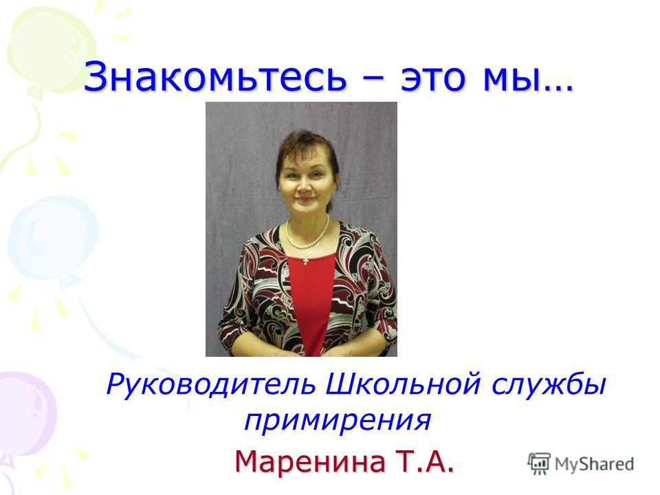 Знакомьтесь – это мы… Руководитель Школьной службы примирения Маренина Т.А.