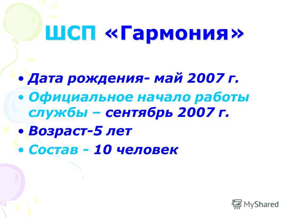 ШСП «Гармония» Дата рождения- май 2007 г. Официальное начало работы службы – сентябрь 2007 г. Возраст-5 лет Состав - 10 человек