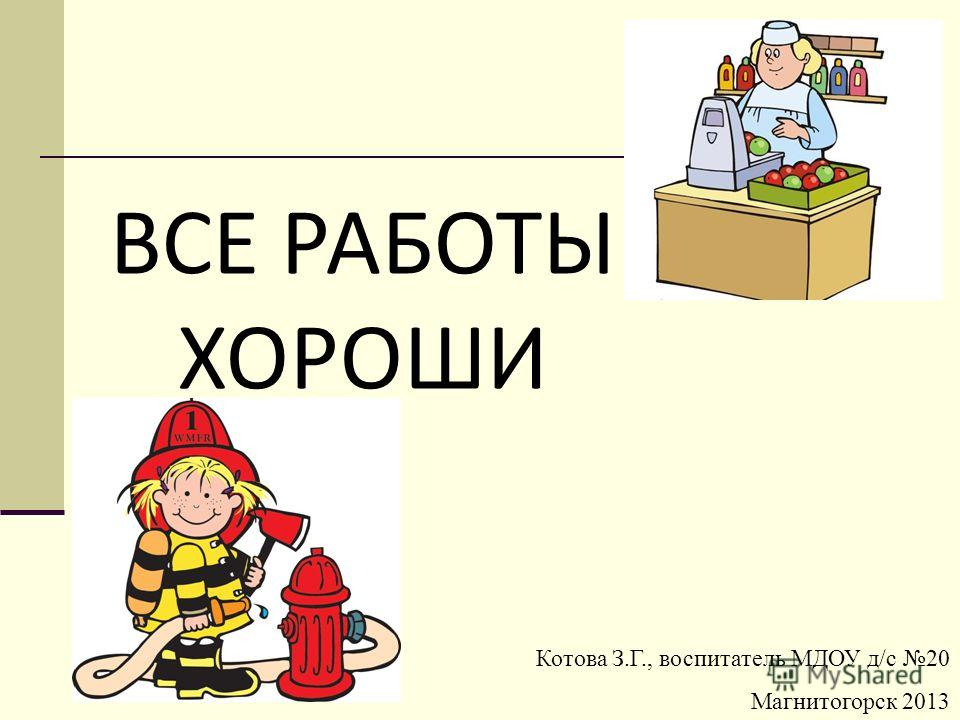 Котова З.Г., воспитатель МДОУ д/с 20 Магнитогорск 2013 ВСЕ РАБОТЫ ХОРОШИ