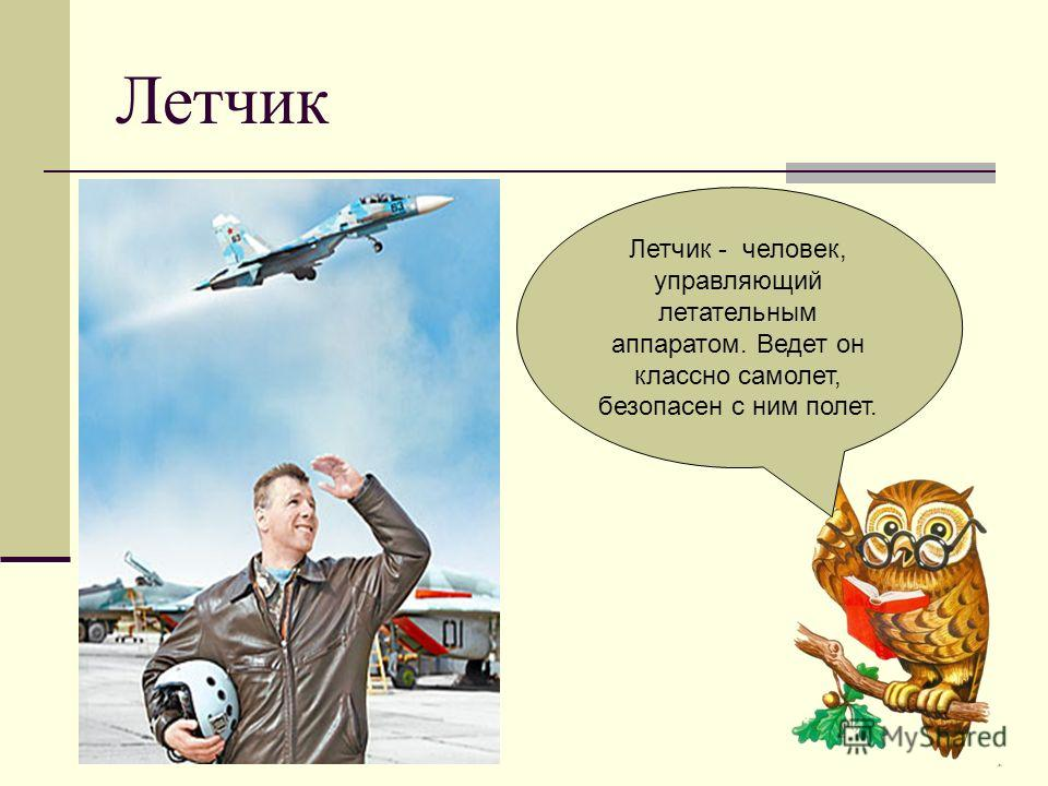 Летчик Летчик - человек, управляющий летательным аппаратом. Ведет он классно самолет, безопасен с ним полет.