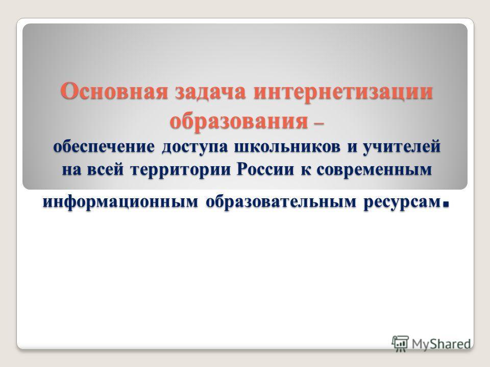 Основная задача интернетизации образования – обеспечение доступа школьников и учителей на всей территории России к современным информационным образовательным ресурсам.