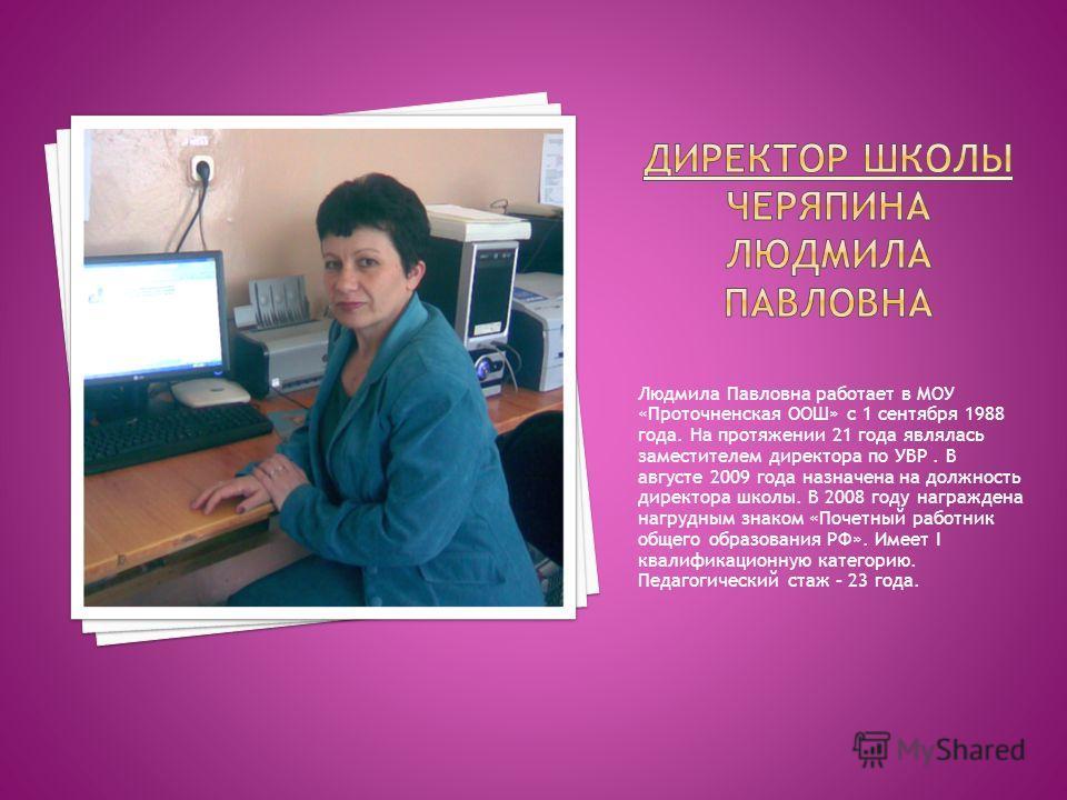 Людмила Павловна работает в МОУ «Проточненская ООШ» с 1 сентября 1988 года. На протяжении 21 года являлась заместителем директора по УВР. В августе 2009 года назначена на должность директора школы. В 2008 году награждена нагрудным знаком «Почетный ра