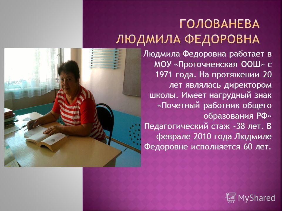 Людмила Федоровна работает в МОУ «Проточненская ООШ» с 1971 года. На протяжении 20 лет являлась директором школы. Имеет нагрудный знак «Почетный работник общего образования РФ» Педагогический стаж -38 лет. В феврале 2010 года Людмиле Федоровне исполн