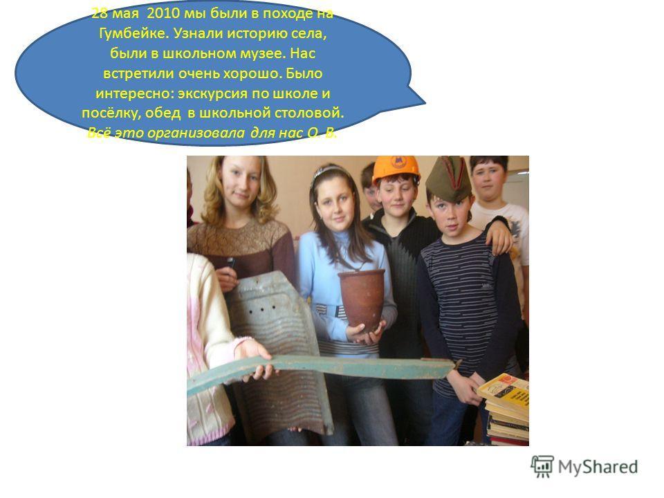 28 мая 2010 мы были в походе на Гумбейке. Узнали историю села, были в школьном музее. Нас встретили очень хорошо. Было интересно: экскурсия по школе и посёлку, обед в школьной столовой. Всё это организовала для нас О. В.