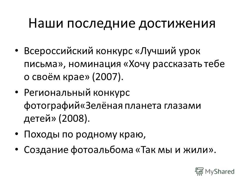 Наши последние достижения Всероссийский конкурс «Лучший урок письма», номинация «Хочу рассказать тебе о своём крае» (2007). Региональный конкурс фотографий«Зелёная планета глазами детей» (2008). Походы по родному краю, Создание фотоальбома «Так мы и
