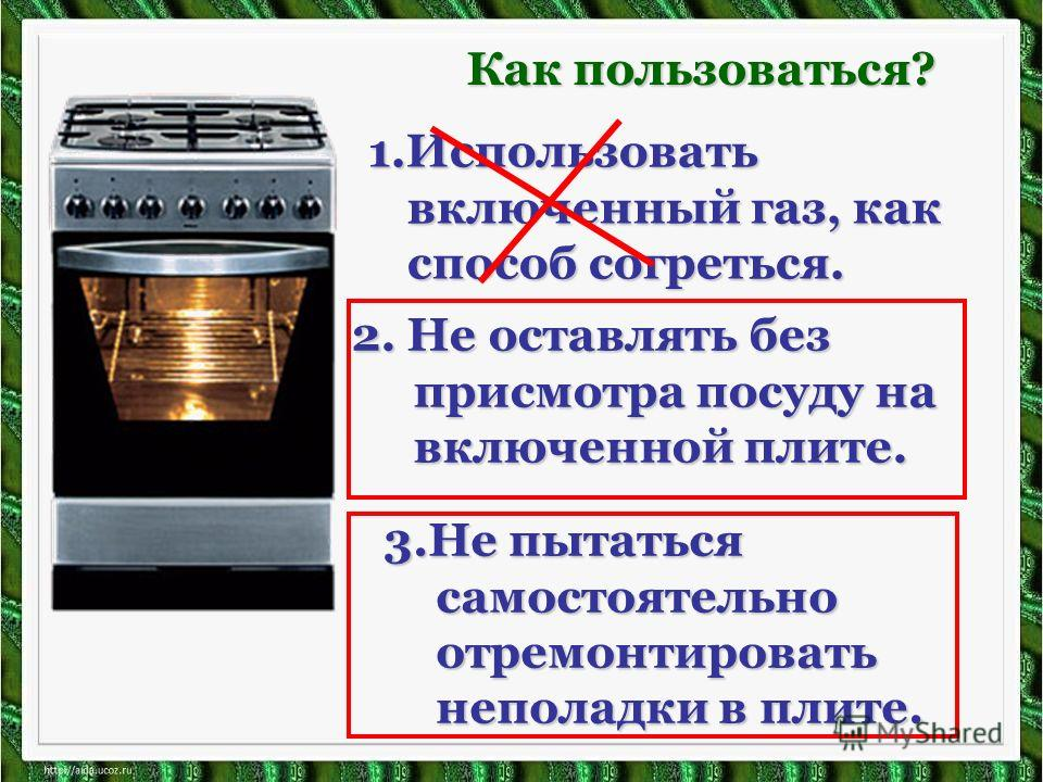 2. Не оставлять без присмотра посуду на включенной плите. 3.Не пытаться самостоятельно отремонтировать неполадки в плите. 1.Использовать включенный газ, как способ согреться. Как пользоваться?