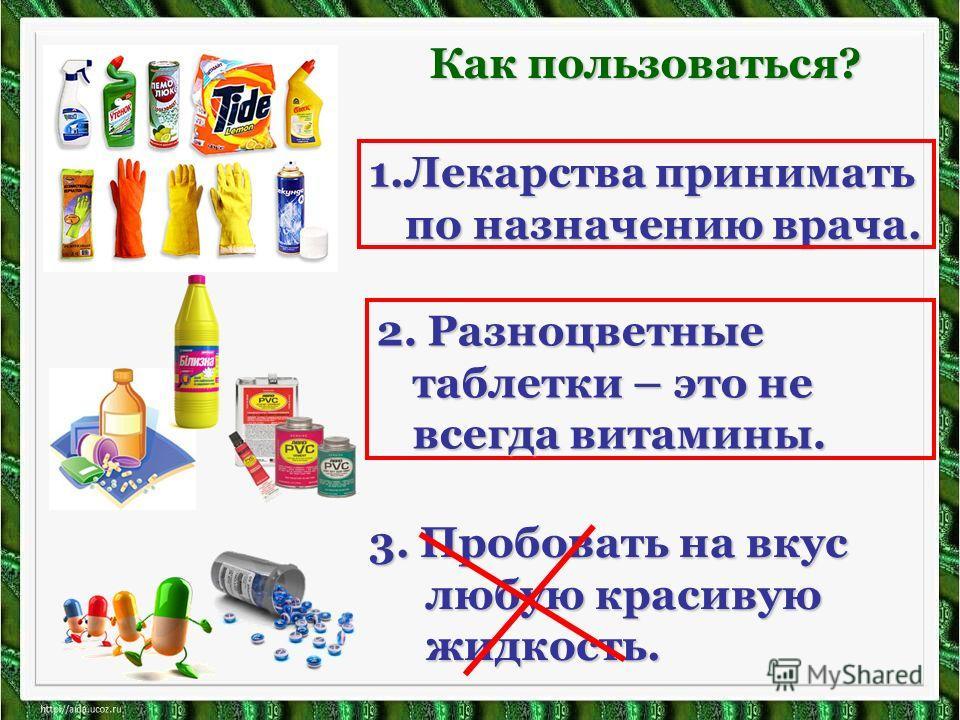 1.Лекарства принимать по назначению врача. Как пользоваться? 2. Разноцветные таблетки – это не всегда витамины. 3. Пробовать на вкус любую красивую жидкость.