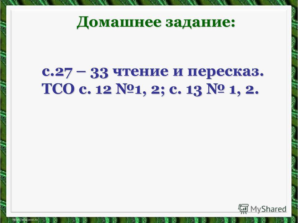 Домашнее задание: с.27 – 33 чтение и пересказ. ТСО с. 12 1, 2; с. 13 1, 2.