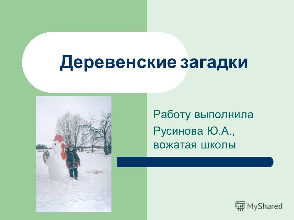 Деревенские загадки Работу выполнила Русинова Ю.А., вожатая школы