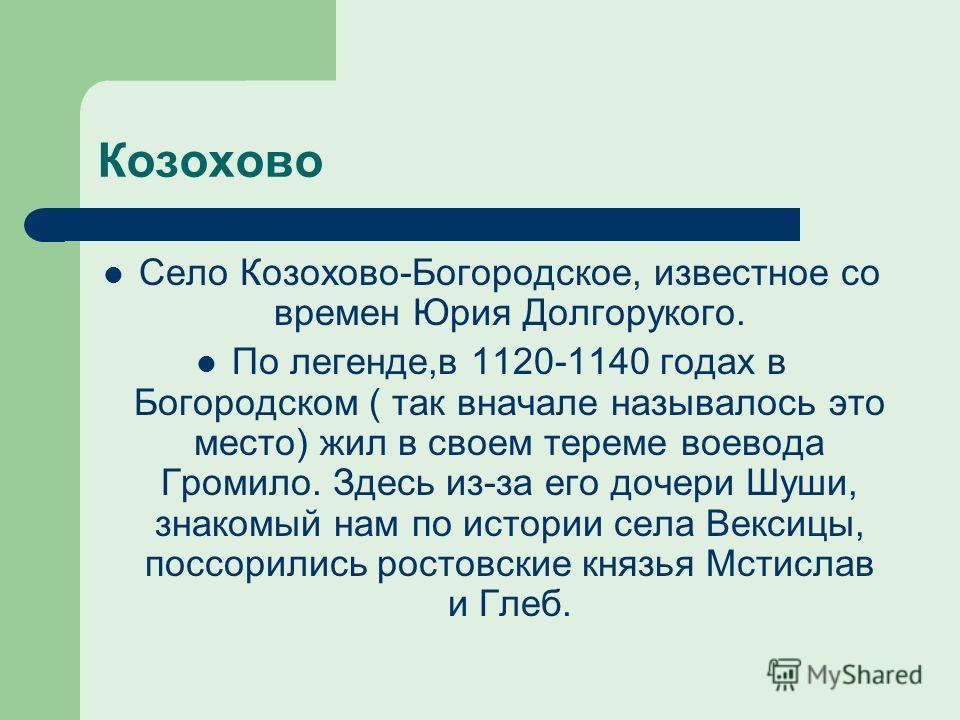 Козохово Село Козохово-Богородское, известное со времен Юрия Долгорукого. По легенде,в 1120-1140 годах в Богородском ( так вначале называлось это место) жил в своем тереме воевода Громило. Здесь из-за его дочери Шуши, знакомый нам по истории села Век