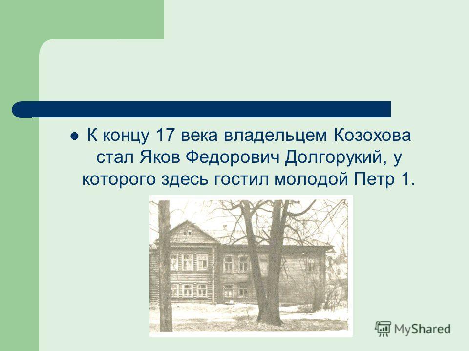 К концу 17 века владельцем Козохова стал Яков Федорович Долгорукий, у которого здесь гостил молодой Петр 1.