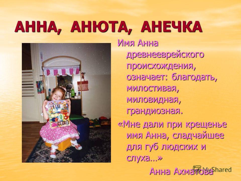 АННА, АНЮТА, АНЕЧКА Имя Анна древнееврейского происхождения, означает: благодать, милостивая, миловидная, грандиозная. «Мне дали при крещенье имя Анна, сладчайшее для губ людских и слуха…» Анна Ахматова Анна Ахматова