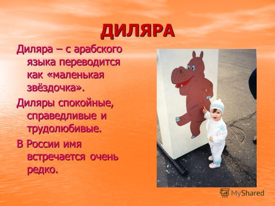 ДИЛЯРА Диляра – с арабского языка переводится как «маленькая звёздочка». Диляры спокойные, справедливые и трудолюбивые. В России имя встречается очень редко.