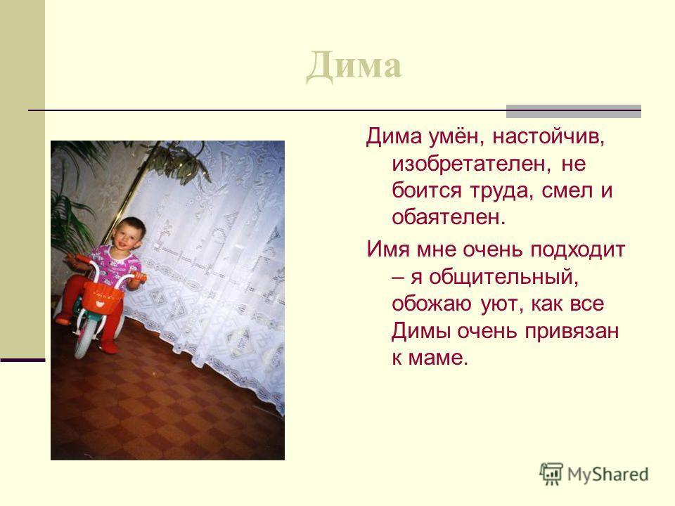 Дима Дима умён, настойчив, изобретателен, не боится труда, смел и обаятелен. Имя мне очень подходит – я общительный, обожаю уют, как все Димы очень привязан к маме.