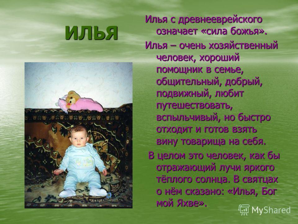 ИЛЬЯ Илья с древнееврейского означает «сила божья». Илья – очень хозяйственный человек, хороший помощник в семье, общительный, добрый, подвижный, любит путешествовать, вспыльчивый, но быстро отходит и готов взять вину товарища на себя. В целом это че