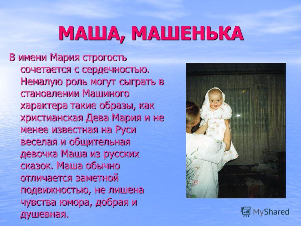 МАША, МАШЕНЬКА В имени Мария строгость сочетается с сердечностью. Немалую роль могут сыграть в становлении Машиного характера такие образы, как христианская Дева Мария и не менее известная на Руси веселая и общительная девочка Маша из русских сказок.