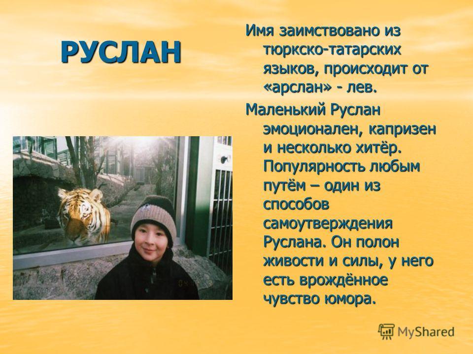РУСЛАН Имя заимствовано из тюркско-татарских языков, происходит от «арслан» - лев. Маленький Руслан эмоционален, капризен и несколько хитёр. Популярность любым путём – один из способов самоутверждения Руслана. Он полон живости и силы, у него есть вро