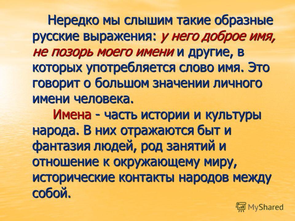 Нередко мы слышим такие образные русские выражения: у него доброе имя, не позорь моего имени и другие, в которых употребляется слово имя. Это говорит о большом значении личного имени человека. Имена - часть истории и культуры народа. В них отражаются