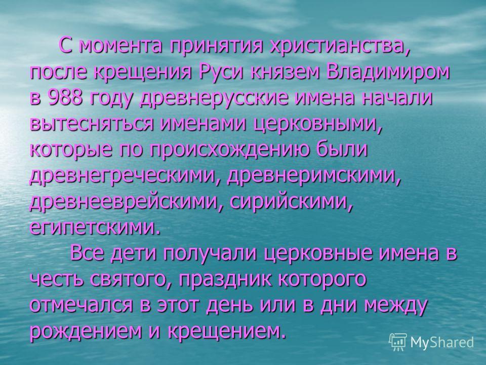С момента принятия христианства, после крещения Руси князем Владимиром в 988 году древнерусские имена начали вытесняться именами церковными, которые по происхождению были древнегреческими, древнеримскими, древнееврейскими, сирийскими, египетскими. Вс