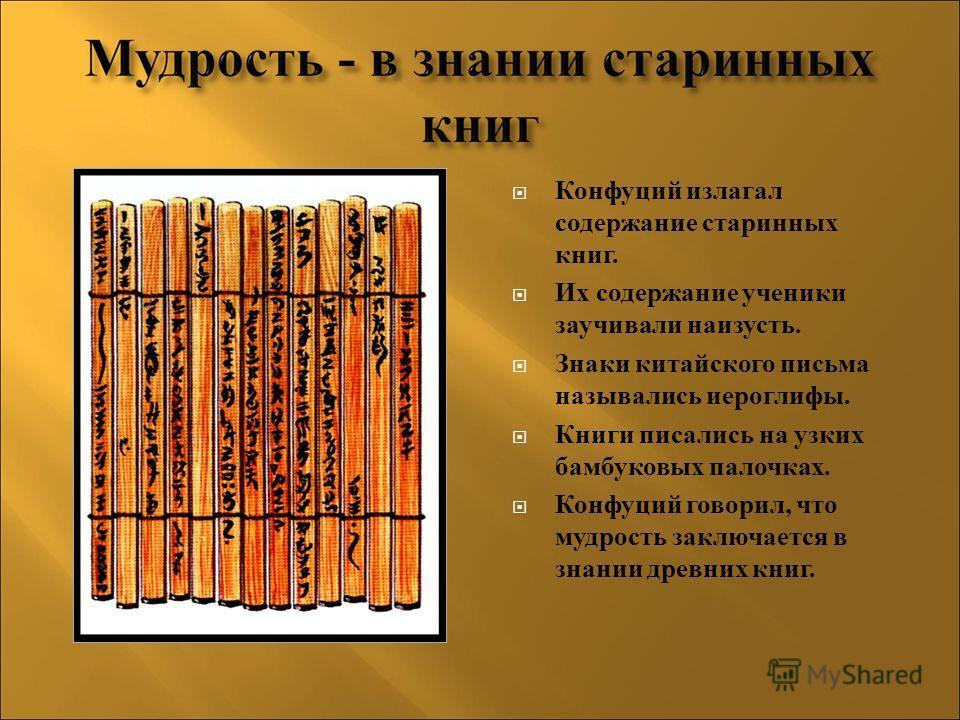 Конфуций излагал содержание старинных книг. Их содержание ученики заучивали наизусть. Знаки китайского письма назывались иероглифы. Книги писались на узких бамбуковых палочках. Конфуций говорил, что мудрость заключается в знании древних книг.