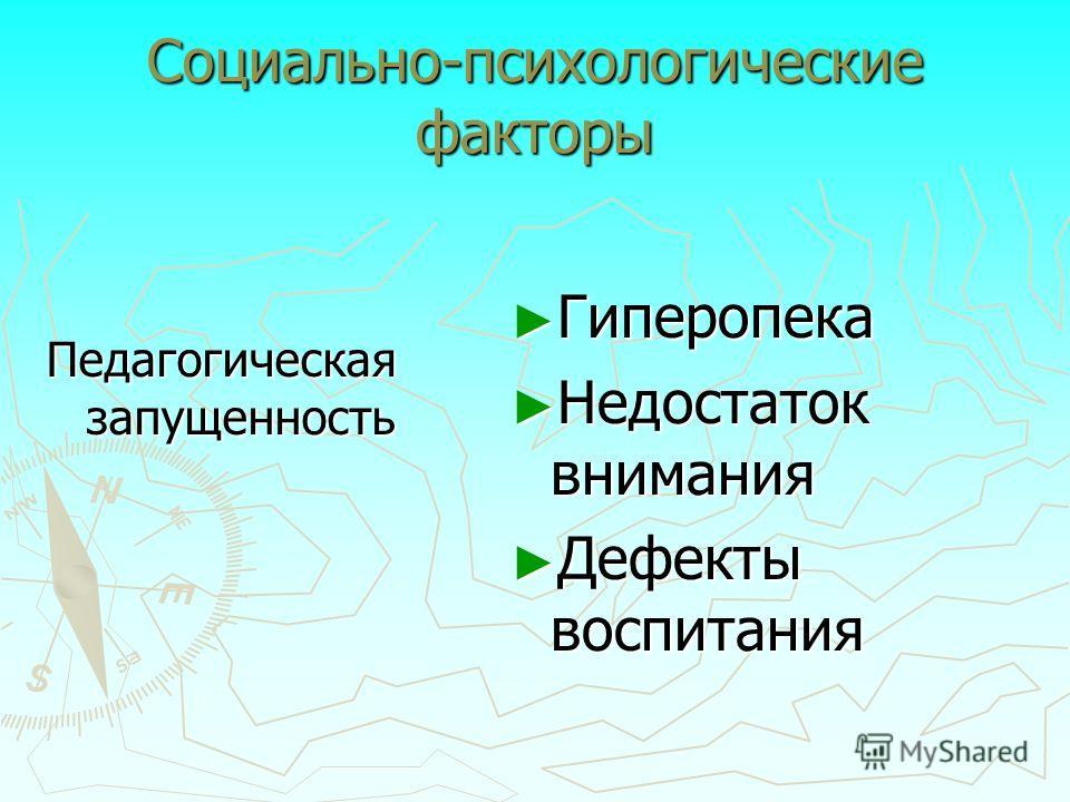 Социально-психологические факторы Педагогическая запущенность Гиперопека Недостаток внимания Дефекты воспитания