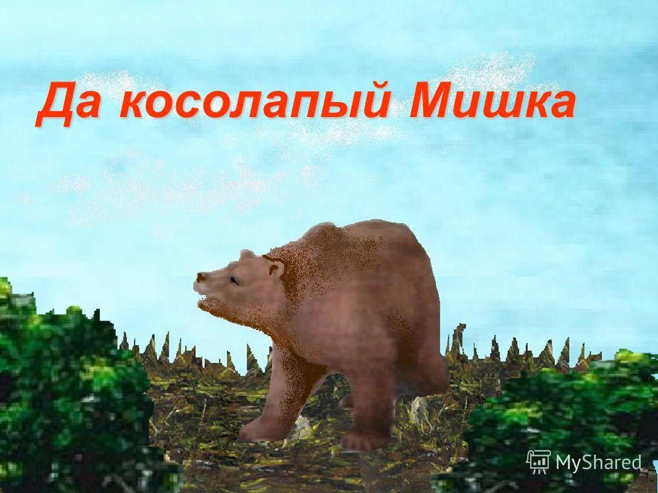 Да косолапый Мишка