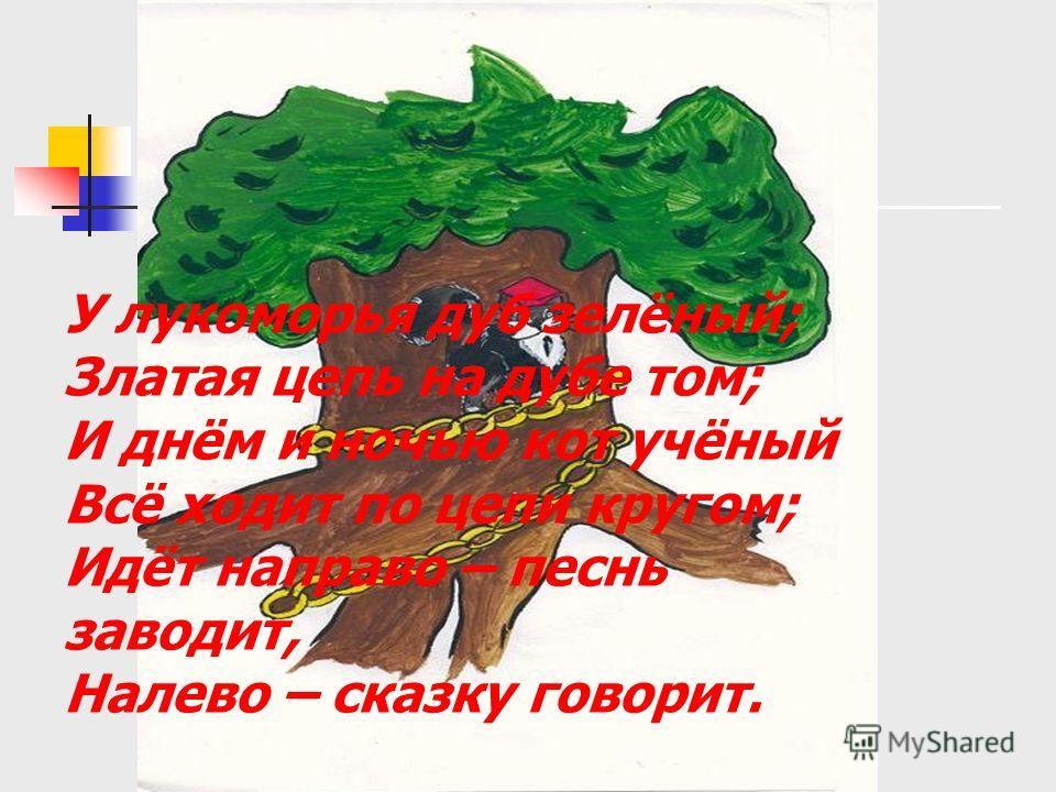 У лукоморья дуб зелёный; Златая цепь на дубе том; И днём и ночью кот учёный Всё ходит по цепи кругом; Идёт направо – песнь заводит, Налево – сказку говорит.