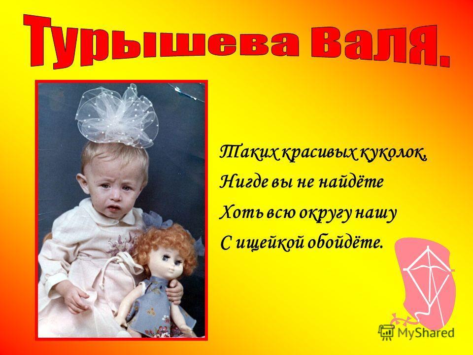 Таких красивых куколок, Нигде вы не найдёте Хоть всю округу нашу С ищейкой обойдёте.
