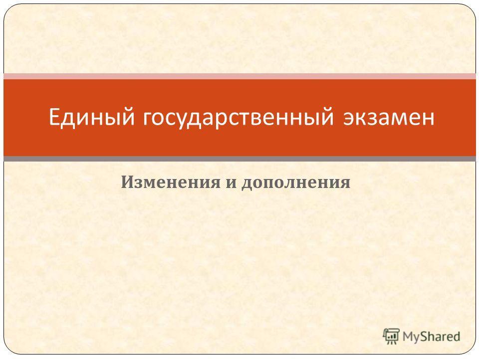 Изменения и дополнения Единый государственный экзамен
