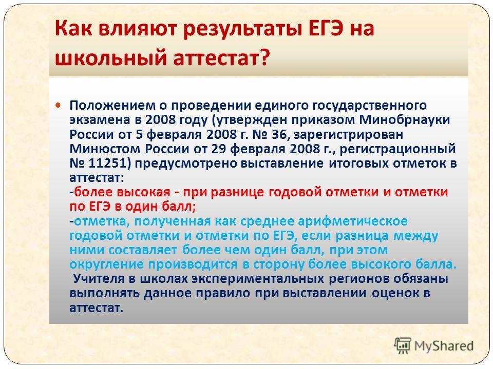 Как влияют результаты ЕГЭ на школьный аттестат ? Положением о проведении единого государственного экзамена в 2008 году (утвержден приказом Минобрнауки России от 5 февраля 2008 г. 36, зарегистрирован Минюстом России от 29 февраля 2008 г., регистрацион