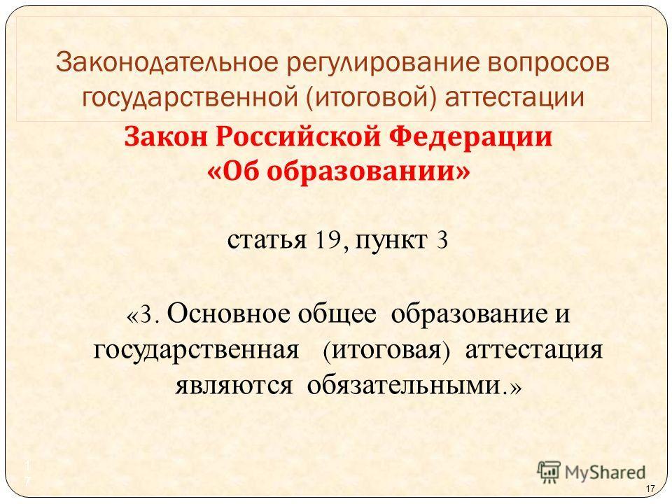 17 Закон Российской Федерации « Об образовании » статья 19, пункт 3 «3. Основное общее образование и государственная ( итоговая ) аттестация являются обязательными.» Законодательное регулирование вопросов государственной ( итоговой ) аттестации 17