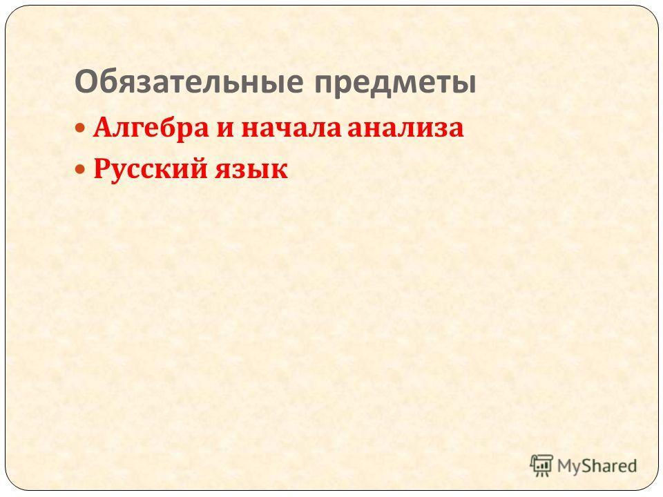 Обязательные предметы Алгебра и начала анализа Русский язык