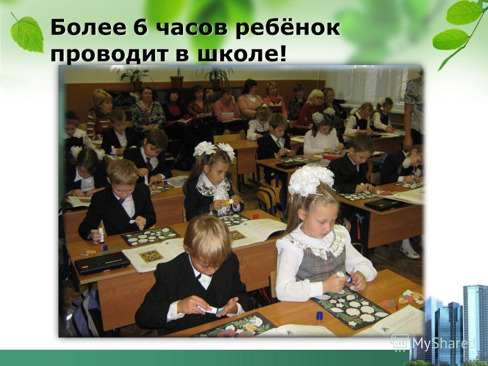 Более 6 часов ребёнок проводит в школе!