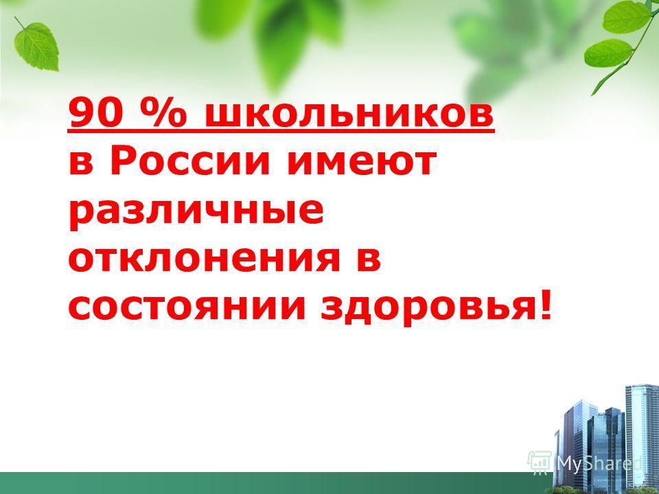90 % школьников в России имеют различные отклонения в состоянии здоровья!