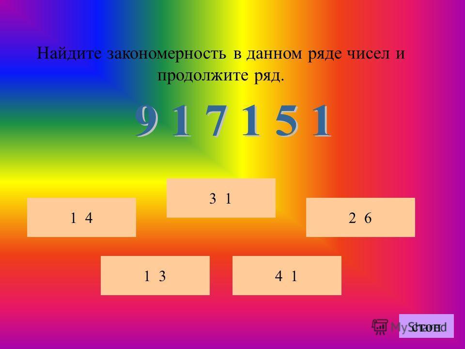 Найдите закономерность в данном ряде чисел и продолжите ряд. 4 1 3 1 2 6 1 3 1 4 стоп