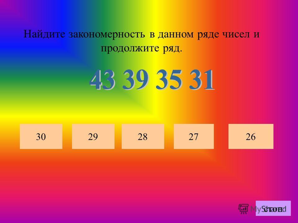 Найдите закономерность в данном ряде чисел и продолжите ряд. 2726302928 стоп