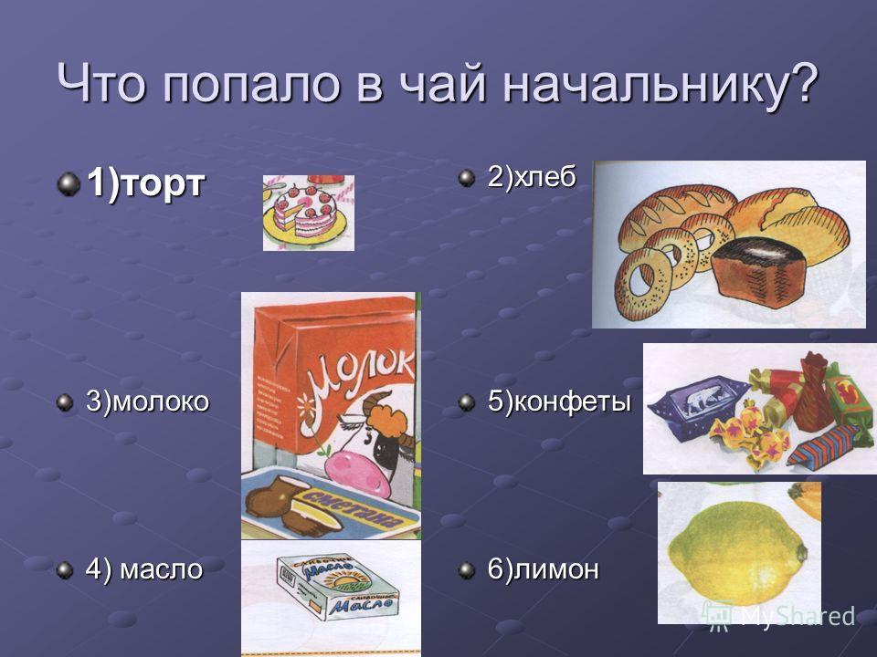Что попало в чай начальнику? 1)торт2)хлеб 3)молоко 4) масло 5)конфеты6)лимон
