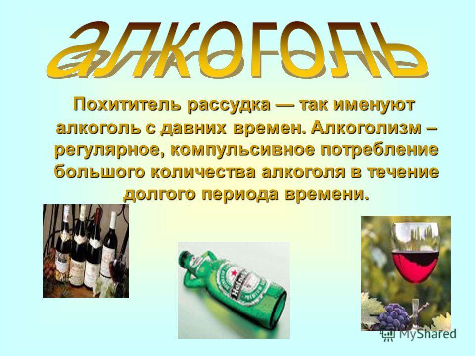 Похититель рассудка так именуют алкоголь с давних времен. Алкоголизм – регулярное, компульсивное потребление большого количества алкоголя в течение долгого периода времени. Похититель рассудка так именуют алкоголь с давних времен. Алкоголизм – регуля