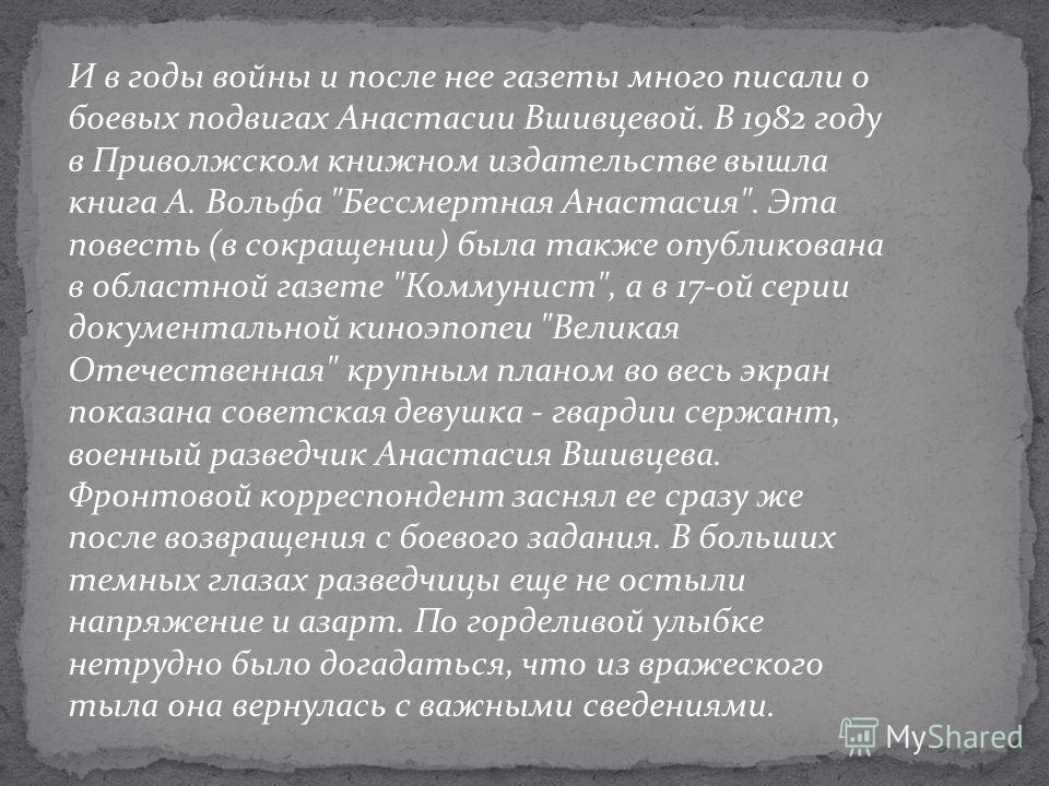 И в годы войны и после нее газеты много писали о боевых подвигах Анастасии Вшивцевой. В 1982 году в Приволжском книжном издательстве вышла книга А. Вольфа